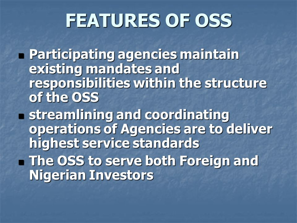 FEATURES OF OSS Participating agencies maintain existing mandates and responsibilities within the structure of the OSS.