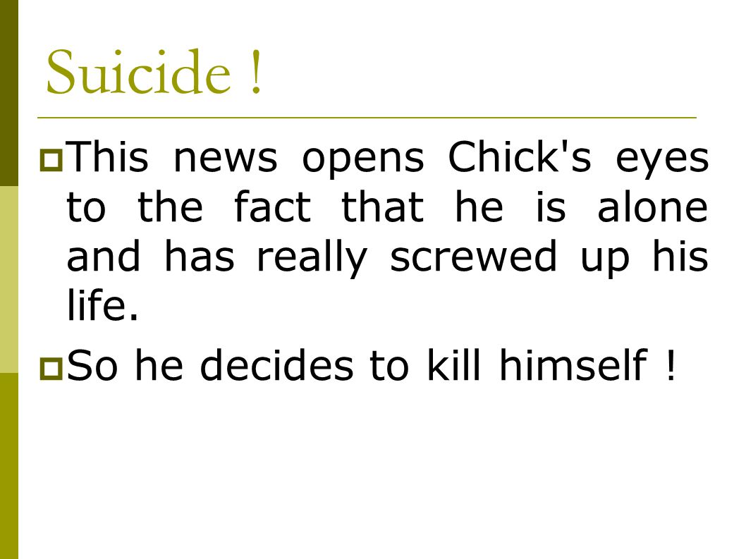 Suicide ! This news opens Chick s eyes to the fact that he is alone and has really screwed up his life.