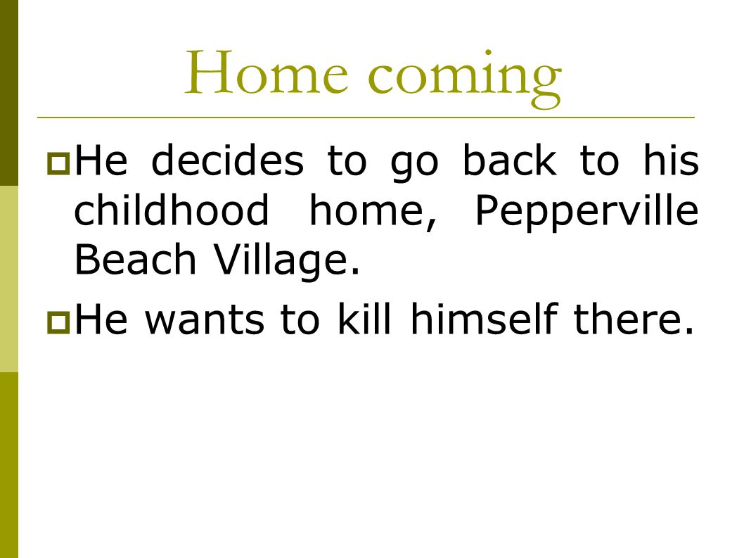 Home coming He decides to go back to his childhood home, Pepperville Beach Village.