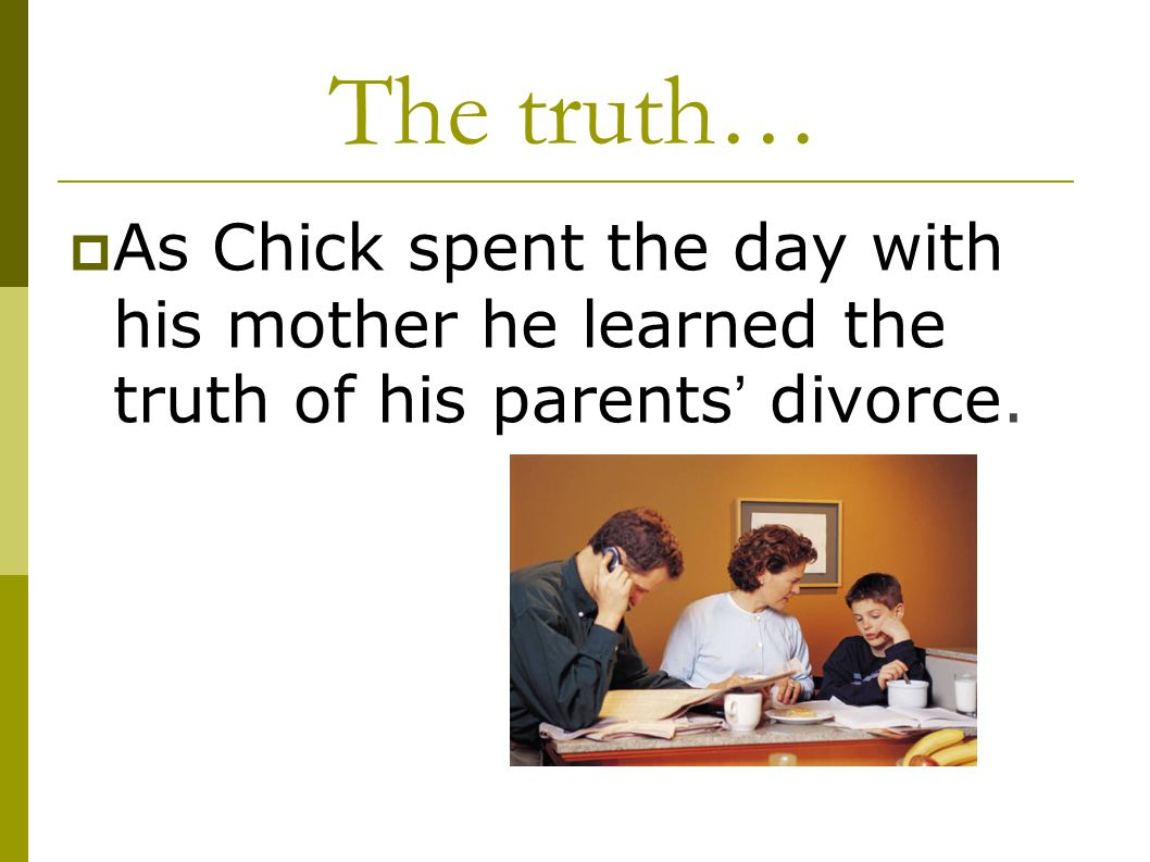 The truth… As Chick spent the day with his mother he learned the truth of his parents' divorce.