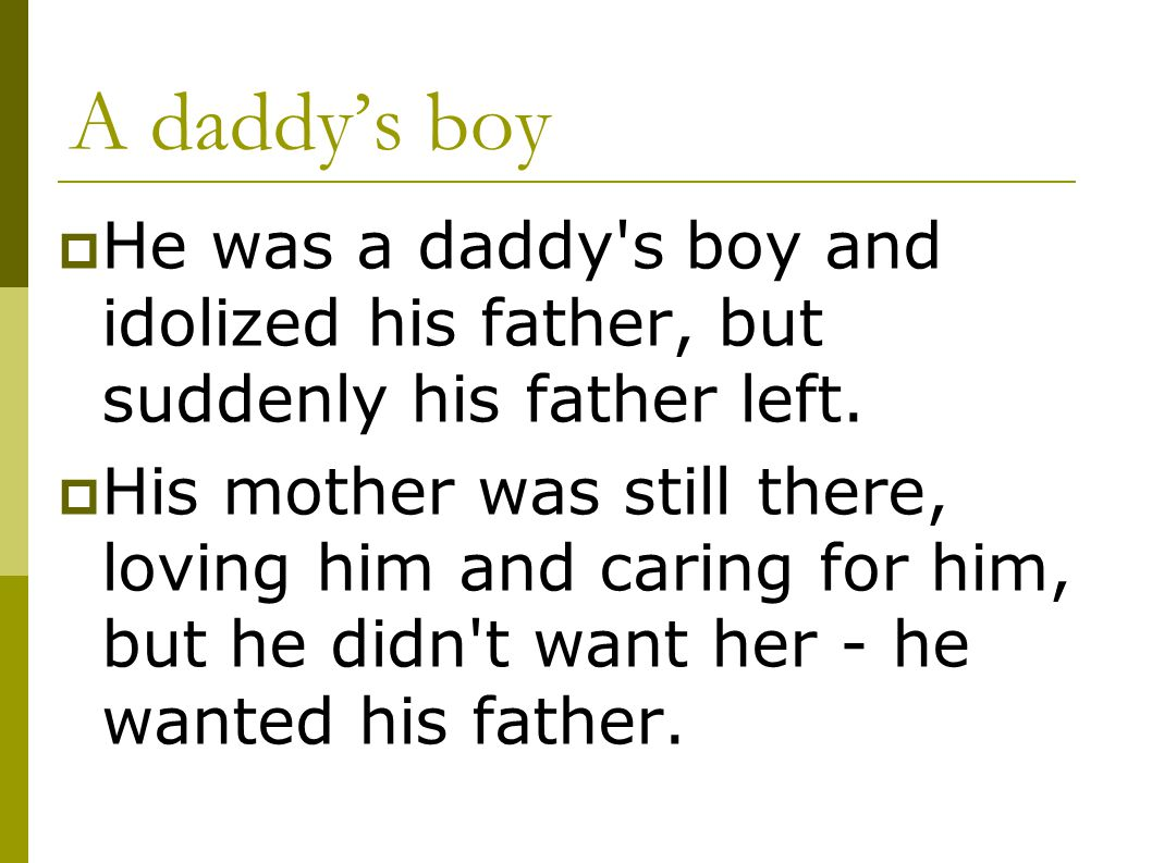 A daddy's boy He was a daddy s boy and idolized his father, but suddenly his father left.