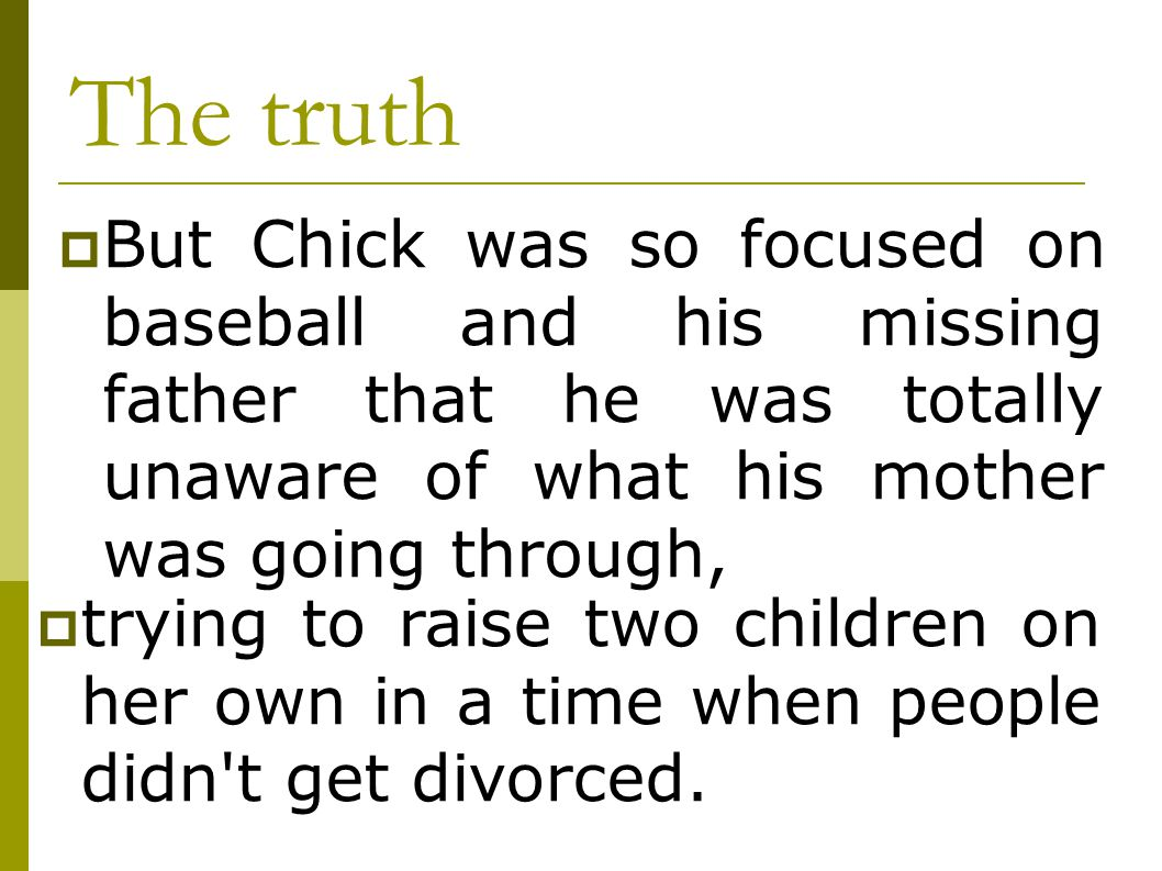 The truth But Chick was so focused on baseball and his missing father that he was totally unaware of what his mother was going through,