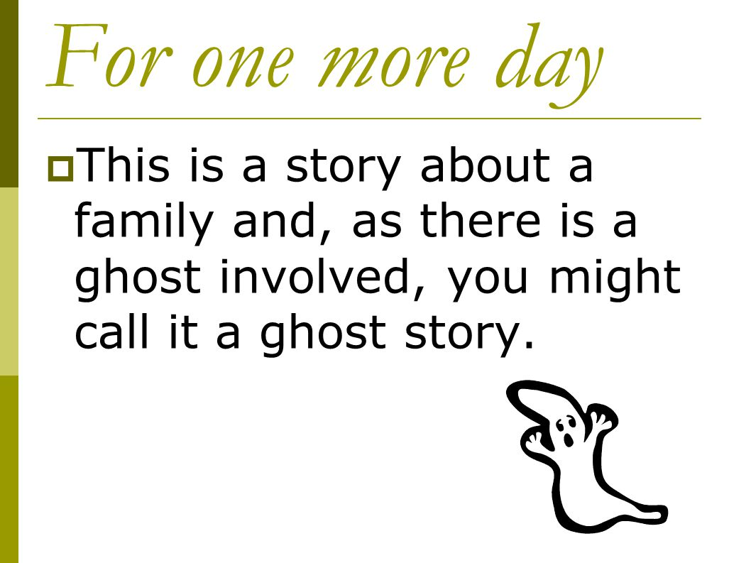 For one more day This is a story about a family and, as there is a ghost involved, you might call it a ghost story.