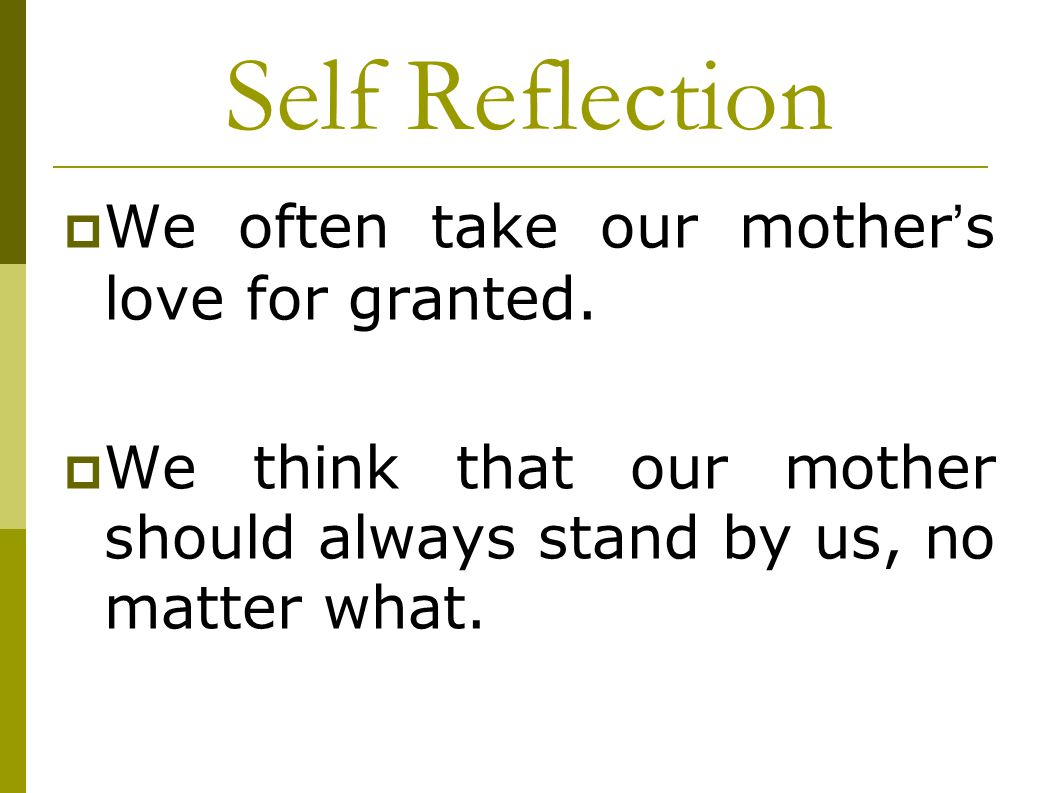 Self Reflection We often take our mother's love for granted.