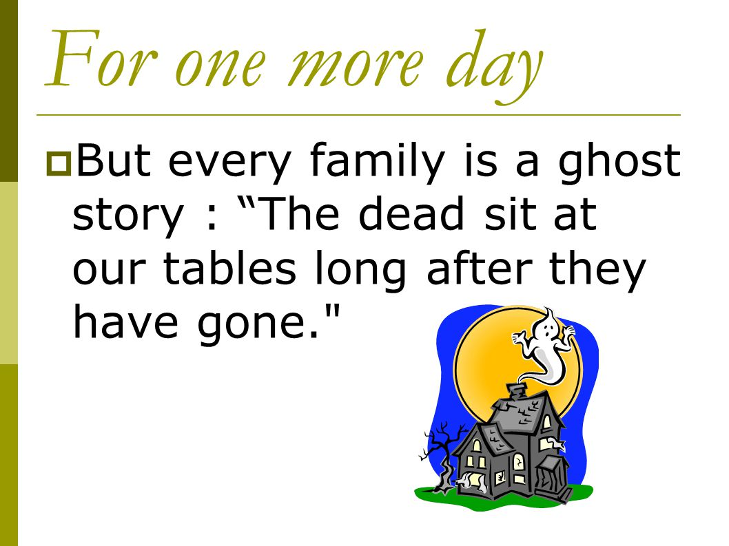 For one more day But every family is a ghost story : The dead sit at our tables long after they have gone.