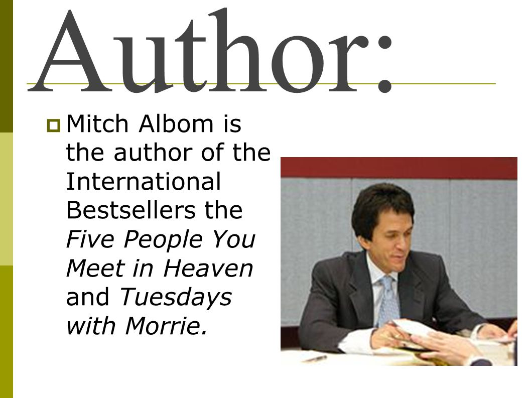 Author: Mitch Albom is the author of the International Bestsellers the Five People You Meet in Heaven and Tuesdays with Morrie.