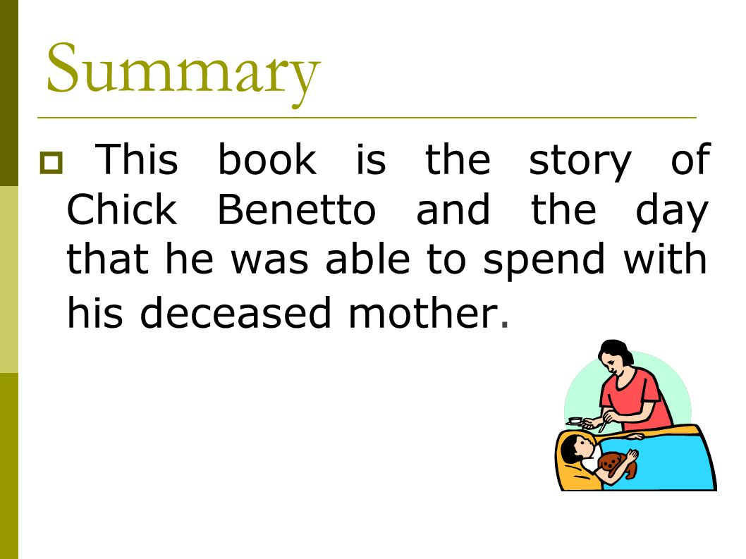 Summary This book is the story of Chick Benetto and the day that he was able to spend with his deceased mother.