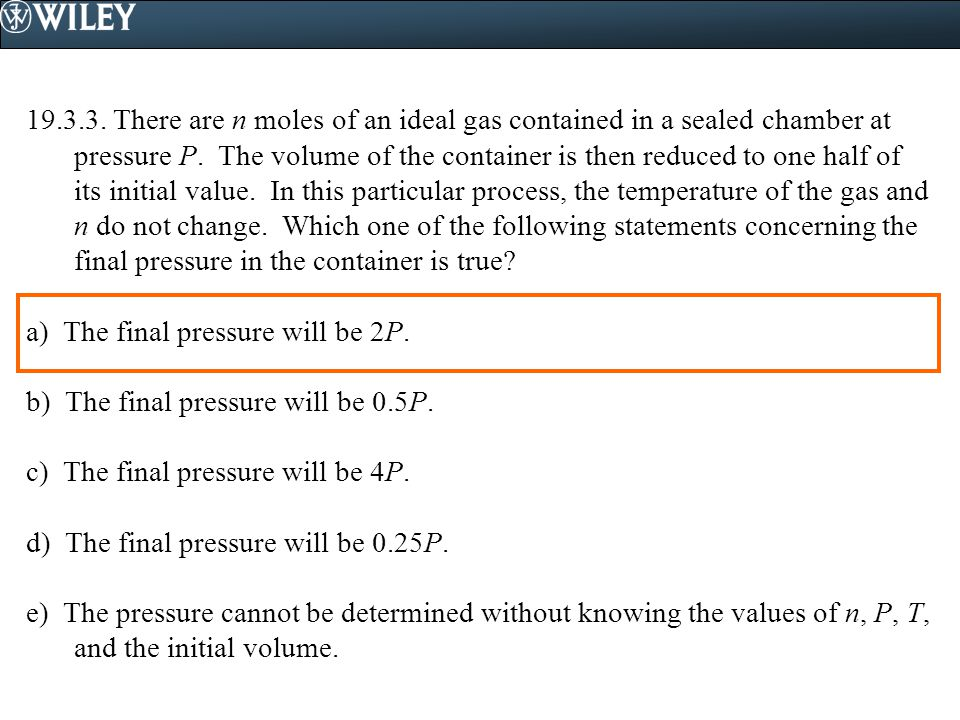 19.3.3. There are n moles of an ideal gas contained in a sealed chamber at pressure P. The volume of the container is then reduced to one half of its initial value. In this particular process, the temperature of the gas and n do not change. Which one of the following statements concerning the final pressure in the container is true