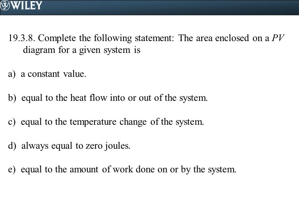 19.3.8. Complete the following statement: The area enclosed on a PV diagram for a given system is