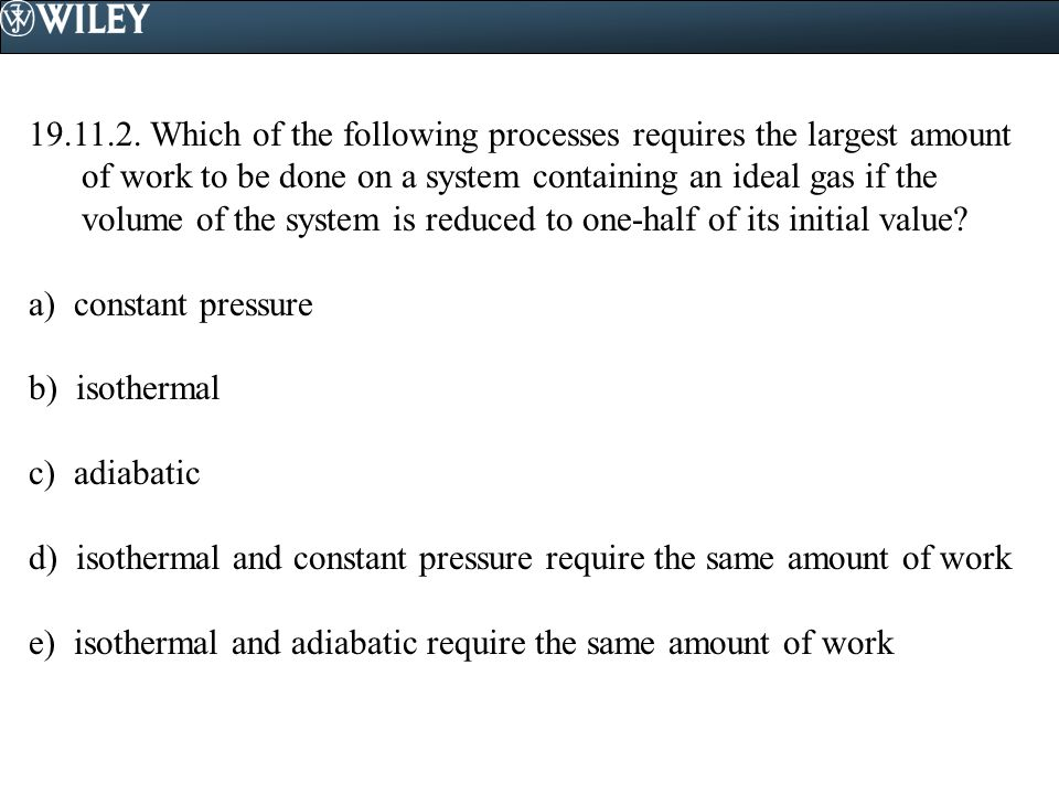 19.11.2. Which of the following processes requires the largest amount of work to be done on a system containing an ideal gas if the volume of the system is reduced to one-half of its initial value