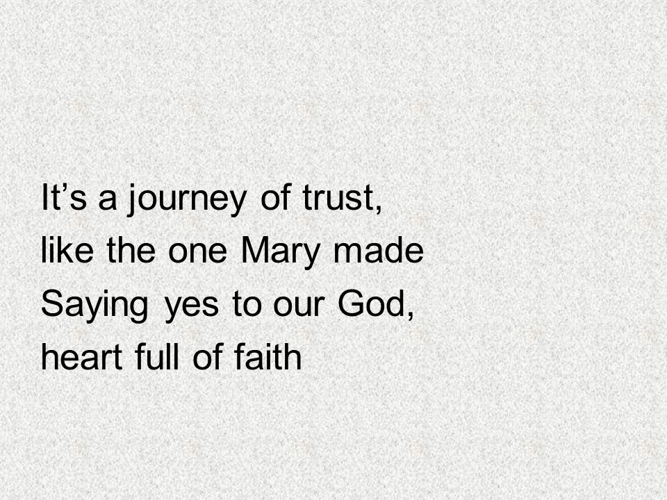 It's a journey of trust, like the one Mary made Saying yes to our God, heart full of faith