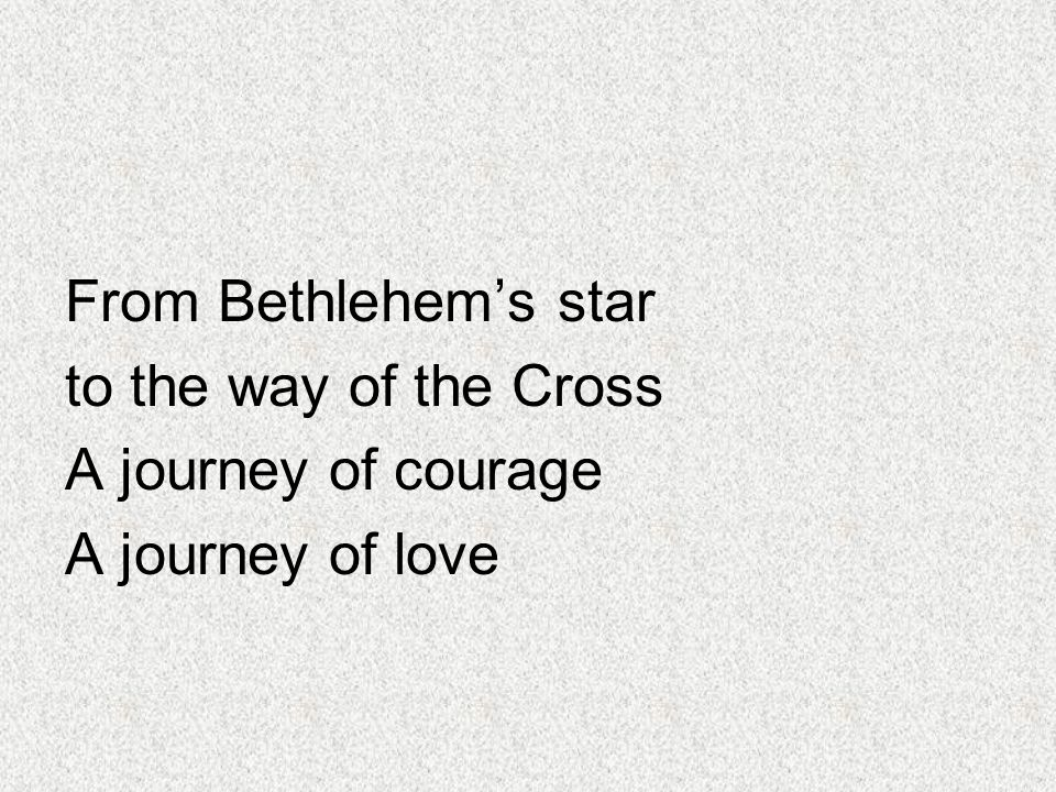 From Bethlehem's star to the way of the Cross A journey of courage A journey of love