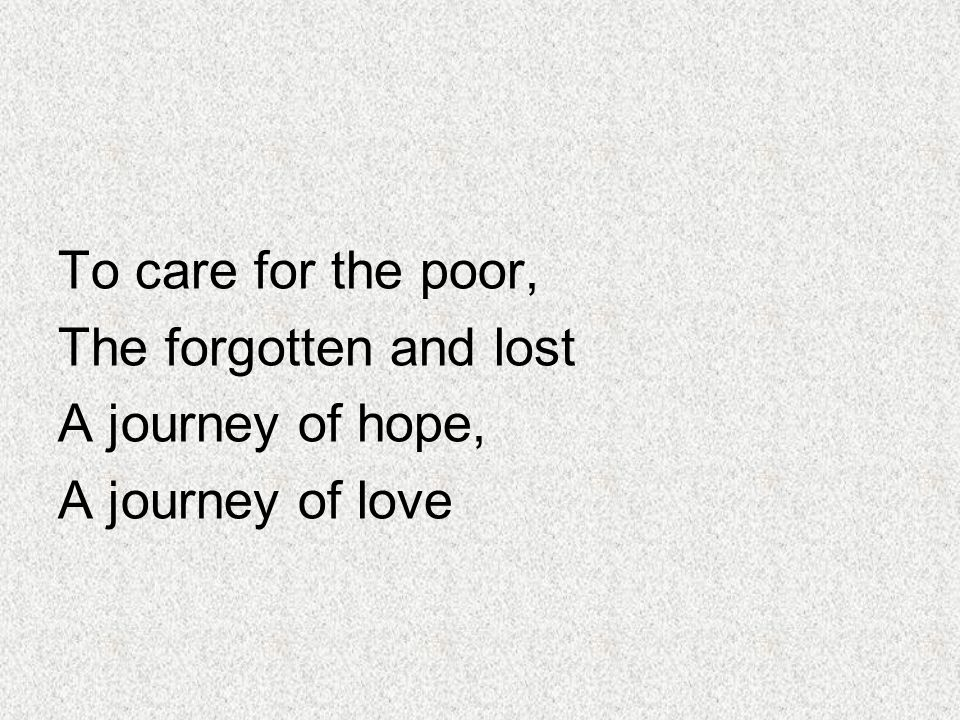To care for the poor, The forgotten and lost A journey of hope, A journey of love