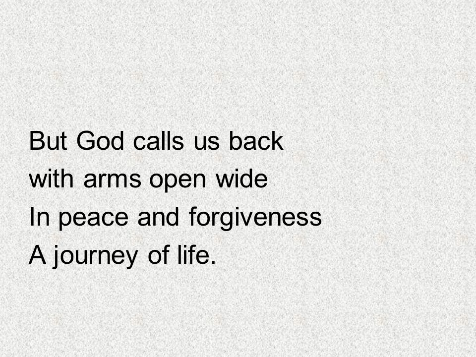 But God calls us back with arms open wide In peace and forgiveness A journey of life.