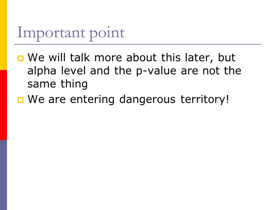 Important point We will talk more about this later, but alpha level and the p-value are not the same thing.