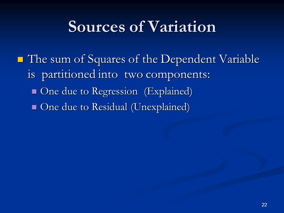 Sources of Variation The sum of Squares of the Dependent Variable is partitioned into two components:
