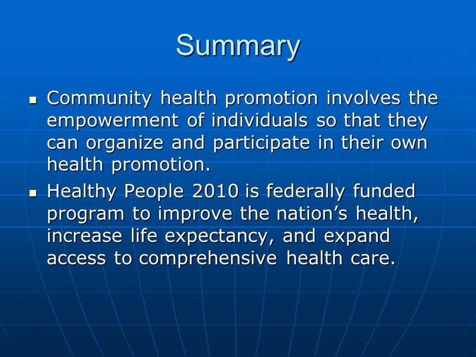 Summary Community health promotion involves the empowerment of individuals so that they can organize and participate in their own health promotion.