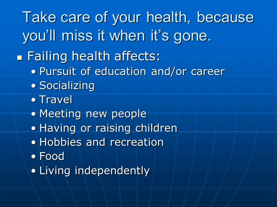 Take care of your health, because you'll miss it when it's gone.