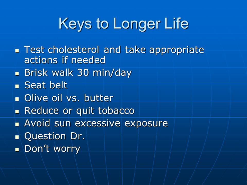 Keys to Longer Life Test cholesterol and take appropriate actions if needed. Brisk walk 30 min/day.