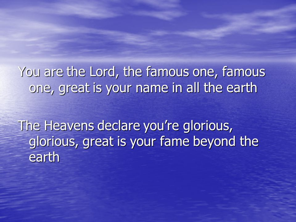 You are the Lord, the famous one, famous one, great is your name in all the earth