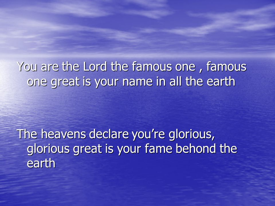 You are the Lord the famous one , famous one great is your name in all the earth