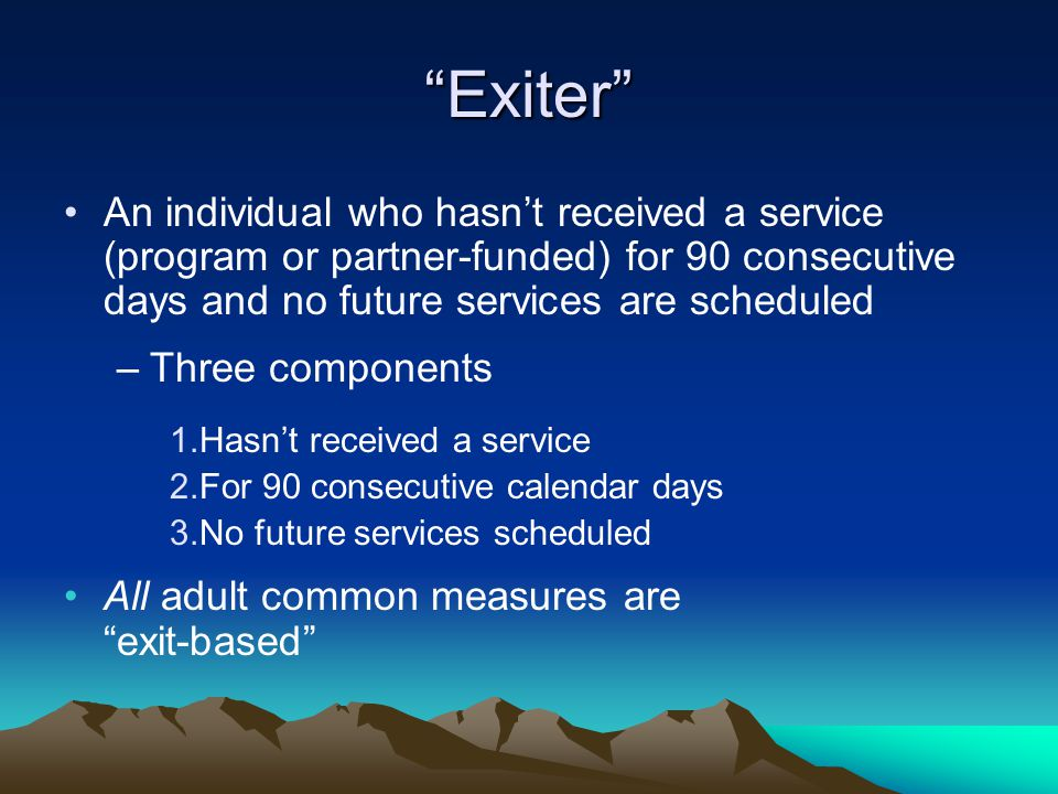 Exiter An individual who hasn't received a service (program or partner-funded) for 90 consecutive days and no future services are scheduled.