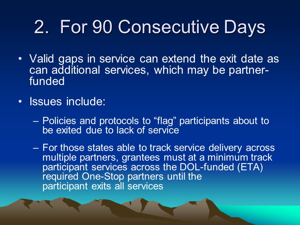 2. For 90 Consecutive Days Valid gaps in service can extend the exit date as can additional services, which may be partner-funded.