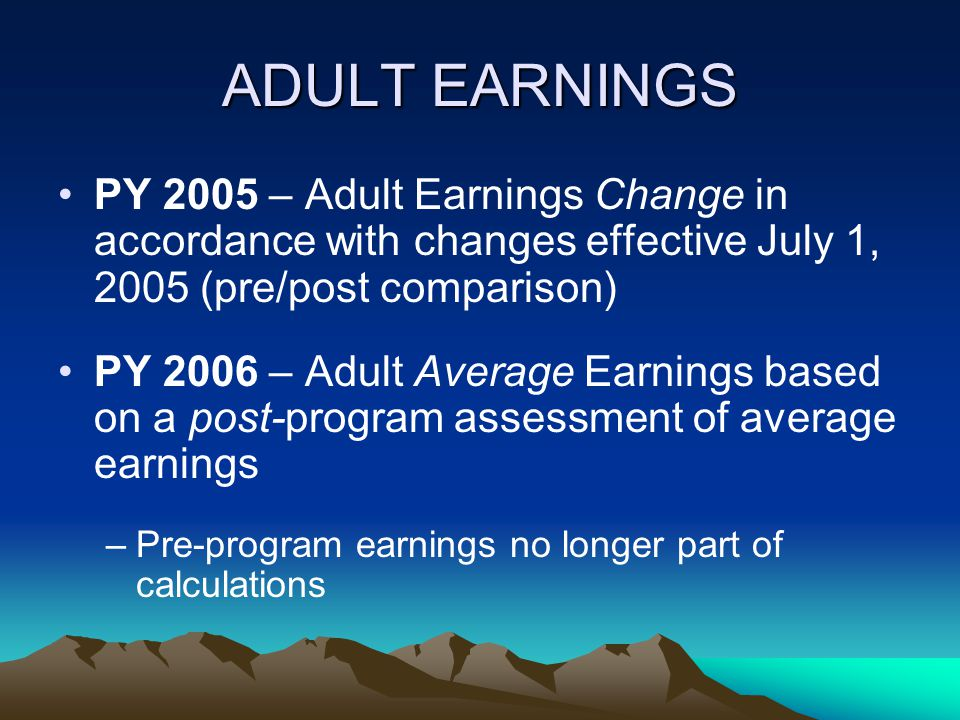 ADULT EARNINGS PY 2005 – Adult Earnings Change in accordance with changes effective July 1, 2005 (pre/post comparison)