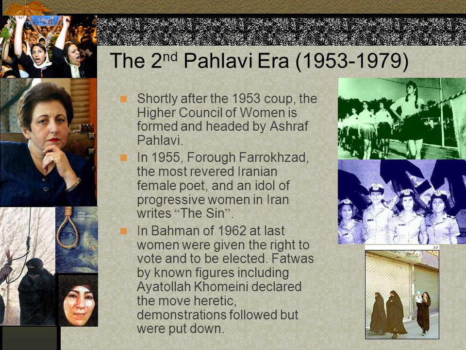 The 2nd Pahlavi Era (1953-1979) Shortly after the 1953 coup, the Higher Council of Women is formed and headed by Ashraf Pahlavi.