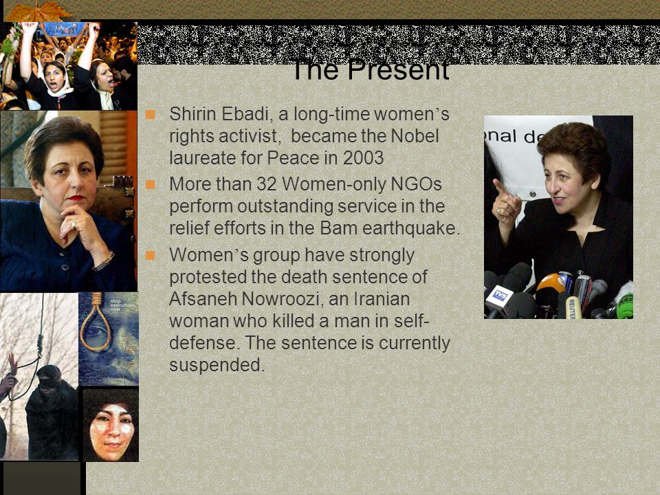 The Present Shirin Ebadi, a long-time women's rights activist, became the Nobel laureate for Peace in 2003.