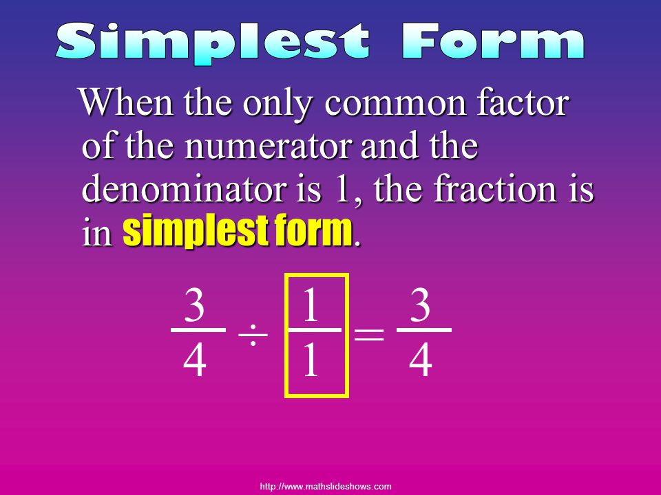 Simplest Form When the only common factor of the numerator and the denominator is 1, the fraction is in simplest form.