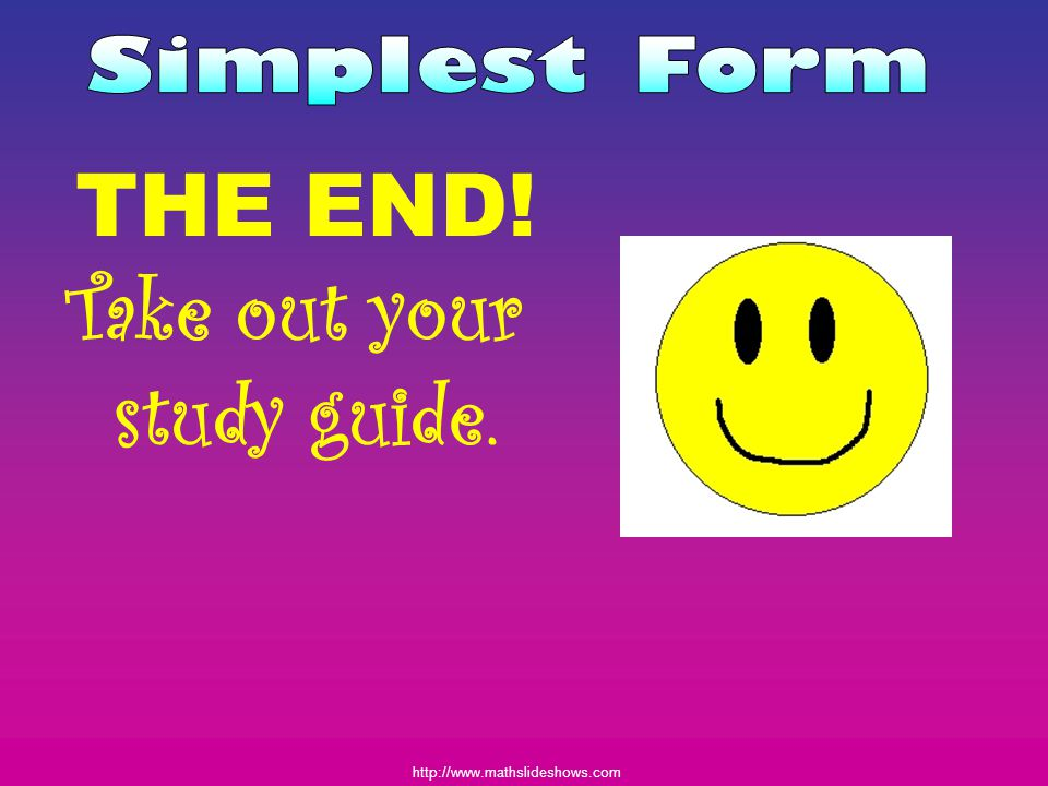 Simplest Form THE END! Take out your study guide.