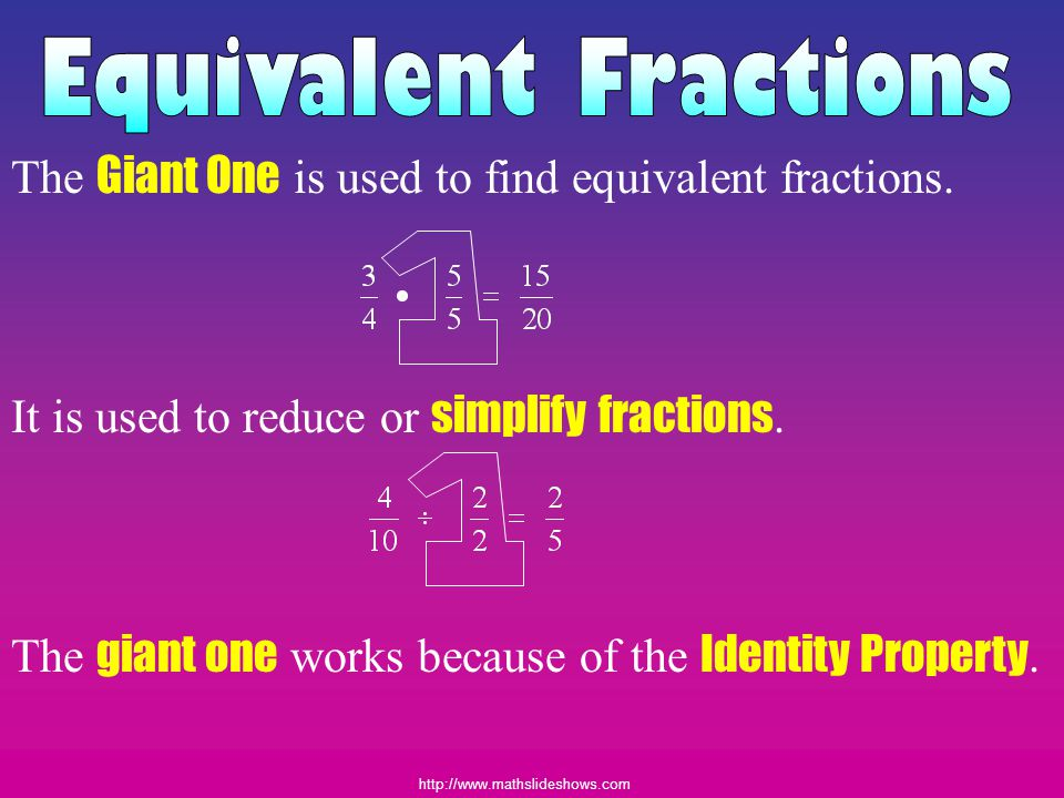 Equivalent Fractions The Giant One is used to find equivalent fractions. It is used to reduce or simplify fractions.