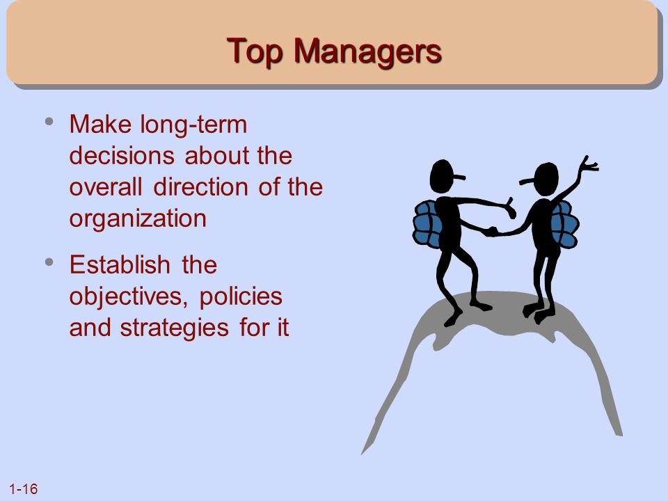 Top Managers Make long-term decisions about the overall direction of the organization.