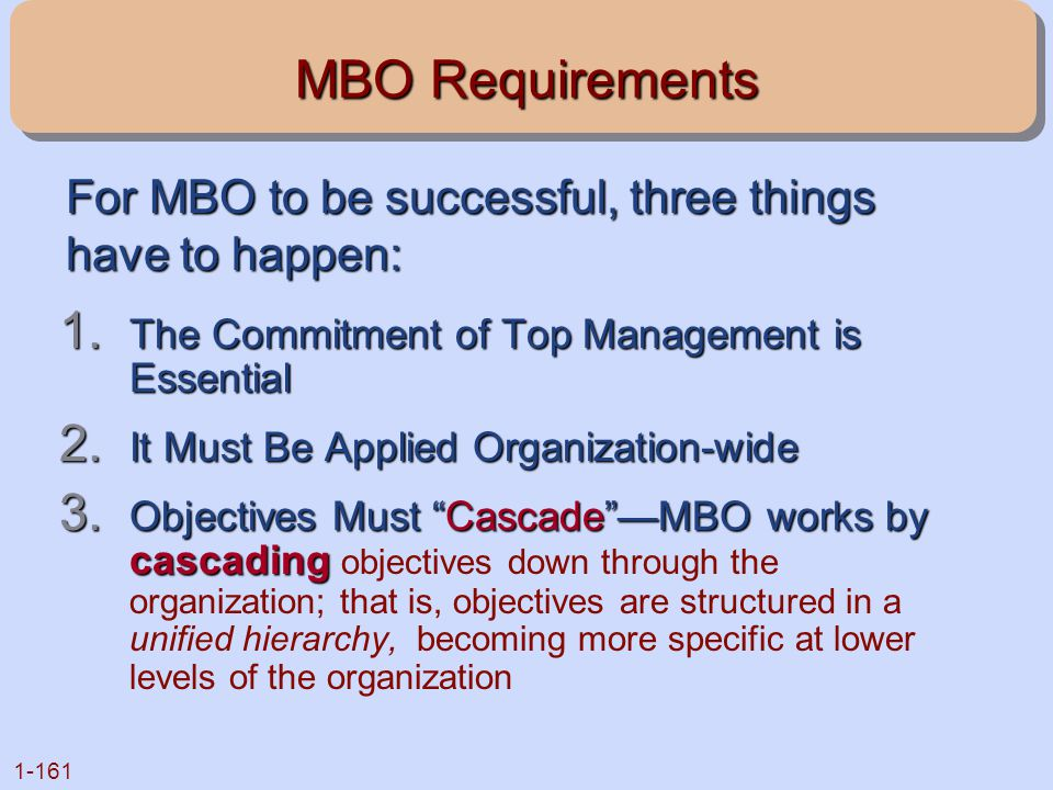 MBO Requirements For MBO to be successful, three things have to happen: The Commitment of Top Management is Essential.