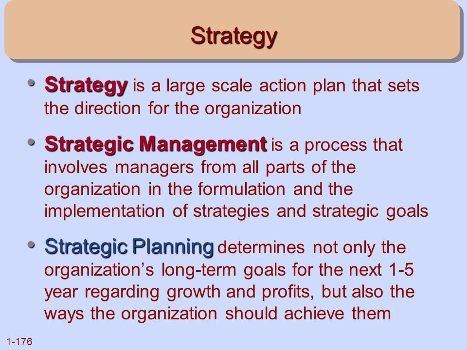 Strategy Strategy is a large scale action plan that sets the direction for the organization.
