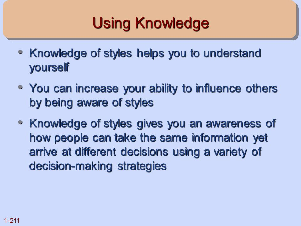 Using Knowledge Knowledge of styles helps you to understand yourself