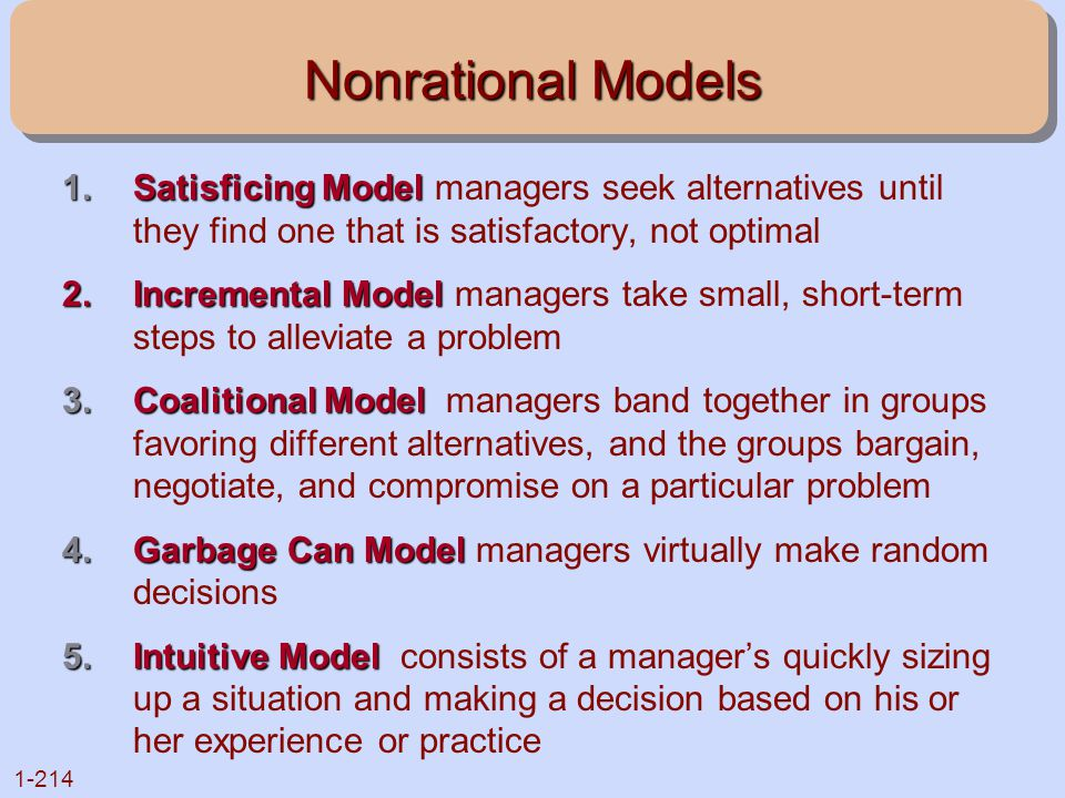 Nonrational Models Satisficing Model managers seek alternatives until they find one that is satisfactory, not optimal.