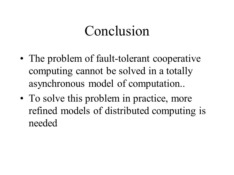 Conclusion The problem of fault-tolerant cooperative computing cannot be solved in a totally asynchronous model of computation..