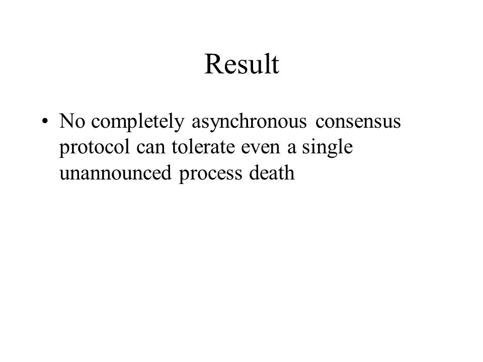 Result No completely asynchronous consensus protocol can tolerate even a single unannounced process death.