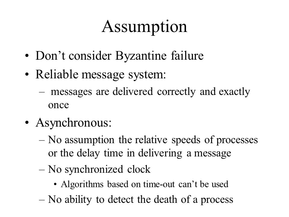 Assumption Don't consider Byzantine failure Reliable message system: