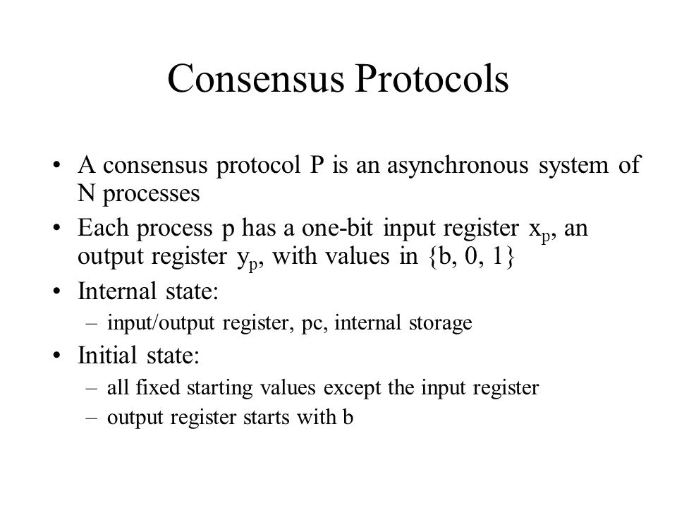 Consensus Protocols A consensus protocol P is an asynchronous system of N processes.