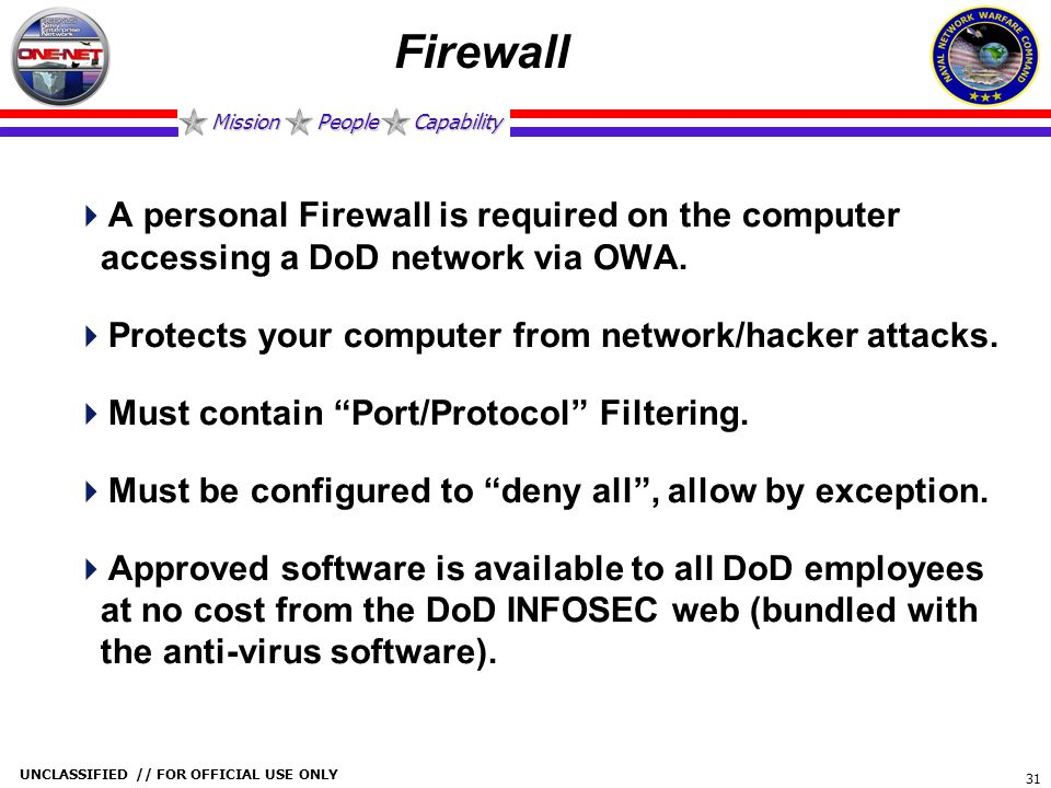 Firewall A personal Firewall is required on the computer accessing a DoD network via OWA. Protects your computer from network/hacker attacks.