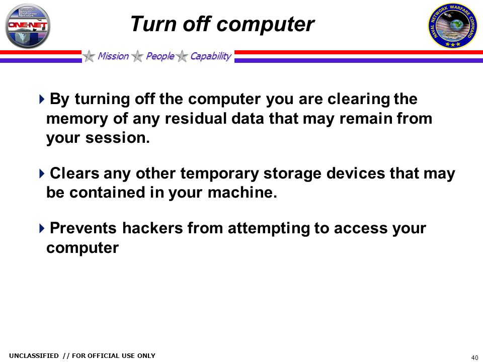 Turn off computer By turning off the computer you are clearing the memory of any residual data that may remain from your session.