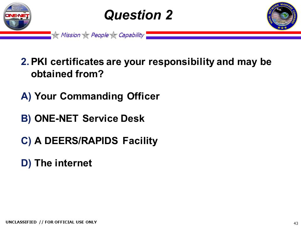 Question 2 PKI certificates are your responsibility and may be obtained from Your Commanding Officer.