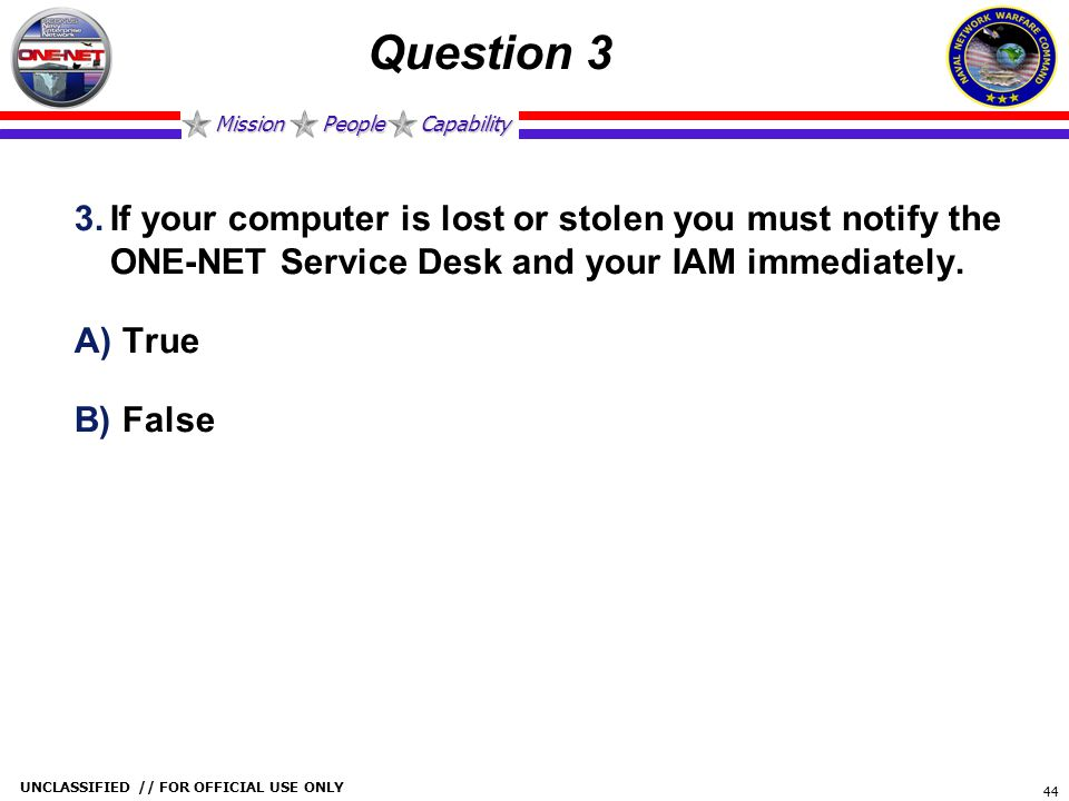Question 3 If your computer is lost or stolen you must notify the ONE-NET Service Desk and your IAM immediately.