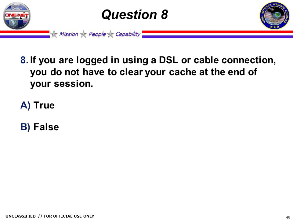 Question 8 If you are logged in using a DSL or cable connection, you do not have to clear your cache at the end of your session.