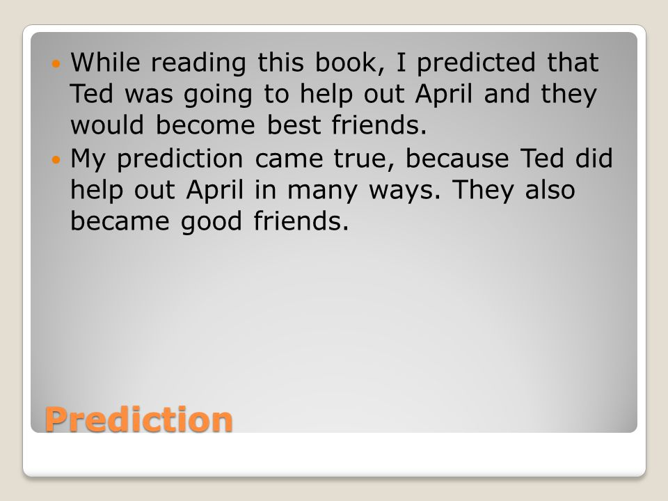 While reading this book, I predicted that Ted was going to help out April and they would become best friends.