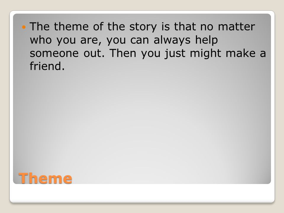 The theme of the story is that no matter who you are, you can always help someone out. Then you just might make a friend.