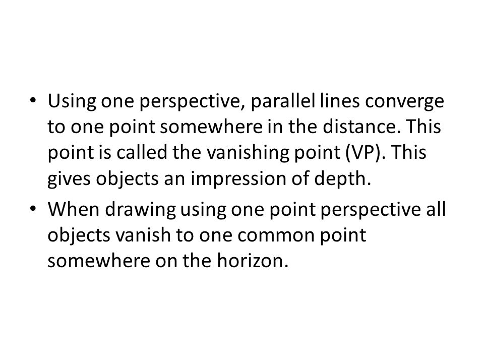 Using one perspective, parallel lines converge to one point somewhere in the distance. This point is called the vanishing point (VP). This gives objects an impression of depth.
